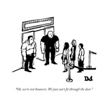 """Oh, we're not bouncers. We just can't fit through the door."" - New Yorker Cartoon Premium Giclee Print by Drew Dernavich"