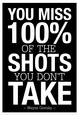 You Miss 100% of the Shots You Don't Take (Black) Póster