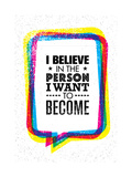 I Believe in the Person I Want to Become. Inspiring Creative Motivation Quote