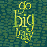 Go Big Today