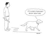 It's Always 'Good Dog'?Never 'Great Dog.' - New Yorker Cartoon
