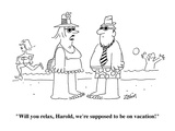 """""""""""Will you relax, Harold, we're supposed to be on vacation!""""""""  - Cartoon"""