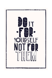 Quote Poster. DO IT FOR YOURSELF NOT FOR THEM