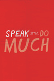 Speak Little. Do Much.