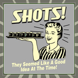 Shots! They Seemed Like a Good Idea at the Time! Poster von  Retrospoofs