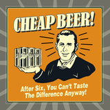 Cheap Beer! after Six, You Can't Taste the Difference Anyway! Posters af  Retrospoofs