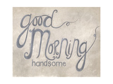 Good Morning Handsome Posters by Cindy Shamp