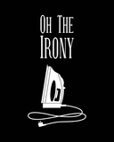 Oh The Irony - Black Prints by  Color Me Happy
