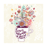 Tea is Always a Good Idea. Bright Concept Card with Cup of Tea and Lovely Burst Made of Flowers, Cl Poster by  smilewithjul