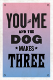 You and Me and the Dog Makes Three Posters