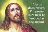 If Jesus Does Return I'm Pretty Sure He'll Be Stopped at the Airport Posters