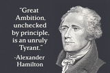 Great Ambition, Unchecked by Principle, is an Unruly Tyrant. - Alexander Hamilton Posters por  Ephemera
