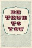 Be True To You Kunstdrucke