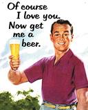Of Course I Love You…Get Me a Beer Blikkskilt