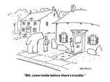 """Bill, come inside before there's trouble."" - Cartoon Giclee Print by Michael Maslin"