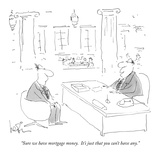 """Sure we have mortgage money.  It's just that you can't have any."" - New Yorker Cartoon Premium Giclee Print by Arnie Levin"