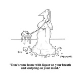 """""""Don't come home with liquor on your breath and sculpting on your mind."""" - Cartoon Reproduction procédé giclée par Charles Barsotti"""