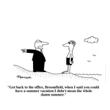 """""""Get back to the office, Broomfield, when I said you could have a summer v…"""" - Cartoon Reproduction procédé giclée par Charles Barsotti"""