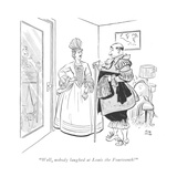 """Well, nobody laughed at Louis the Fourteenth!"" - New Yorker Cartoon Premium Giclee Print by Carl Rose"