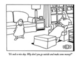 """It's such a nice day. Why don't you go outside and make some money"" - New Yorker Cartoon Premium Giclee Print by Bruce Eric Kaplan"
