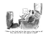 """ 'Better to have loved and lost than never to have loved at all.'  Now, w…"" - New Yorker Cartoon Premium Giclee Print by Stan Hunt"
