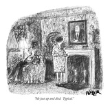 """He just up and died.  Typical."" - New Yorker Cartoon Reproduction giclée Premium par Robert Weber"