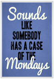 Sounds Like Somebody Has A Case of the Mondays Plakat