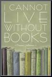 I Cannot Live Without Books Thomas Jefferson Mounted Print