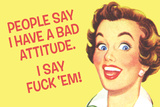 People Say I Have A Bad Attitude. I Say F*ck Em'  - Funny Poster Posters por  Ephemera