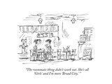 """The roommate thing didn't work out. She's all 'Girls' and I'm more 'Broad…"" - New Yorker Cartoon Premium Giclee Print by Barbara Smaller"
