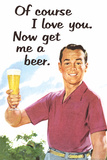 Of Course I Love You Now Get Me a Beer Funny Poster Poster by  Ephemera