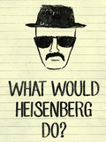 What Would Heisenberg Do Posters