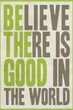 Believe There Is Good In The World Kunstdrucke