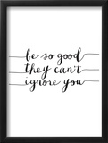 Be So Good They Cant Ignore You Posters by Brett Wilson