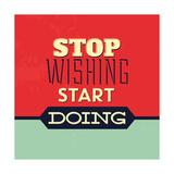 """""""Stop wishing start doing"""" (smettila di desiderare e inizia a fare) Stampe di Lorand Okos"""