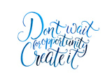 Don't Wait for Opportunity. Create It. Motivational Quote about Life and Business. Challenging Slog Stampe di  kotoko