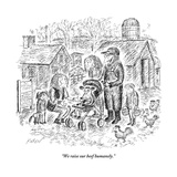 """We raise our beef humanely."" - New Yorker Cartoon Premium Giclee Print by Edward Koren"