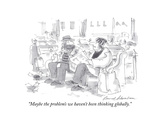 """Maybe the problem's we haven't been thinking globally."" - Cartoon Premium Giclee Print by Bernard Schoenbaum"