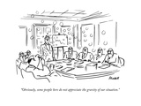 """Obviously, some people here do not appreciate the gravity of our situatio - New Yorker Cartoon Premium Giclee Print by Frank Modell"